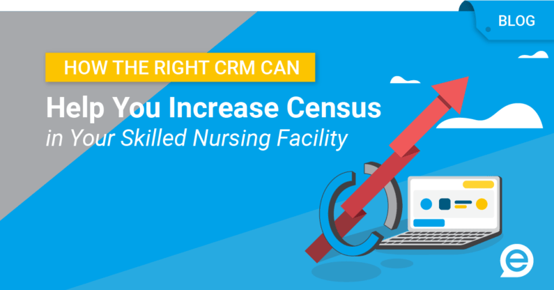 How the Right CRM Can Help You Increase Census in Your Skilled Nursing Facility