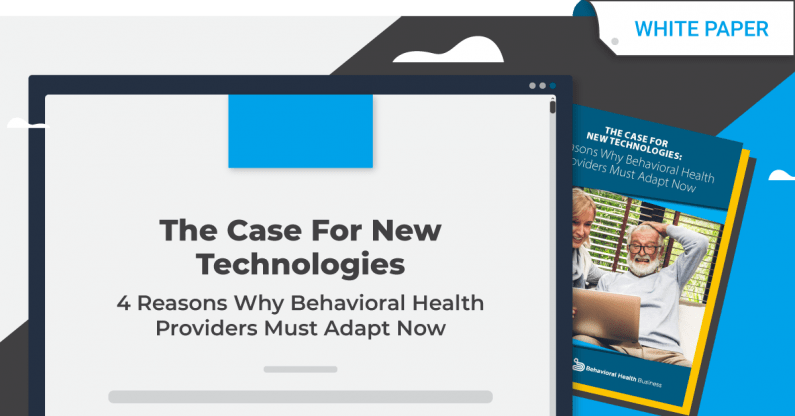 THE CASE FOR NEW TECHNOLOGIES: 4 Reasons Why Behavioral Health Providers Must Adapt